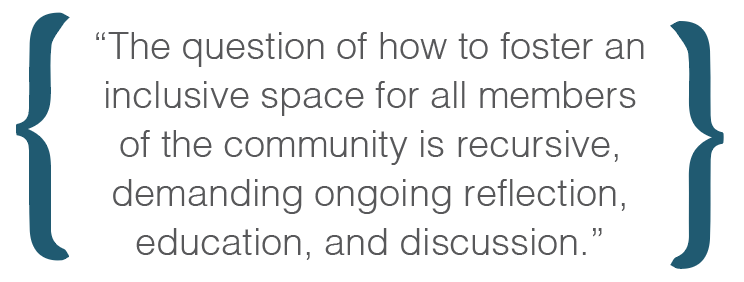 Text box: The question of how to foster an inclusive space for all members of the community is recursive, demanding ongoing reflection, education, and discussion.